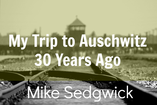 Mike Sedgwick visited Auschwitz 30 years ago.