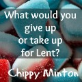 Lent 2015 Give up or Take up by Chippy Minton