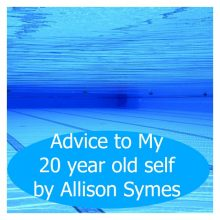 Advice to My 20 Year Old Self – Allison Symes