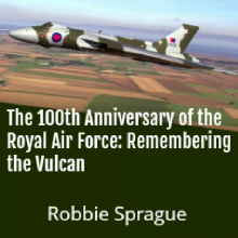 The 100th Anniversary of the Royal Air Force: Remembering the Vulcan