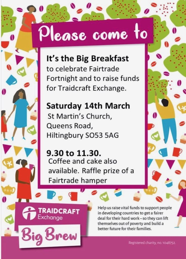 Traidcraft Big Breakfast: to celebrate Fairtrade Fortnight. This will be on Saturday 14th March at St Martin's Church, Queens Road, Hiltingbury. It will begin at 9.30am.